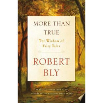 More Than True: The Wisdom of Fairy Tales by Robert Bly, 9781250158192