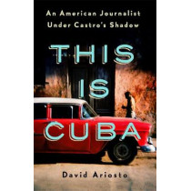 This Is Cuba: An American Journalist Under Castro's Shadow by David Ariosto, 9781250176974