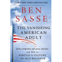 The Vanishing American Adult: Our Coming-of-Age Crisis - and How to Rebuild a Culture of Self-Reliance by Ben Sasse, 9781250181206