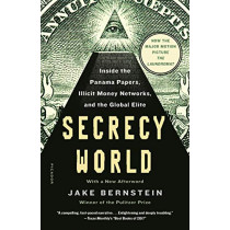 Secrecy World (Now the Major Motion Picture the Laundromat): Inside the Panama Papers, Illicit Money Networks, and the Global Elite by Jake Bernstein, 9781250182463