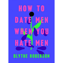 How to Date Men When You Hate Men by Blythe Roberson, 9781250193421
