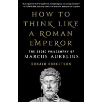 How to Think Like a Roman Emperor: The Stoic Philosophy of Marcus Aurelius by Donald Robertson, 9781250196620