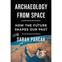 Archaeology from Space: How the Future Shapes Our Past by Sarah Parcak, 9781250198280
