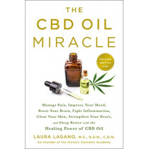 The Cbd Oil Miracle: Manage Pain, Improve Your Mood, Boost Your Brain, Fight Inflammation, Clear Your Skin, Strengthen Your Heart, and Sleep Better with the Healing Power of Cbd Oil by Laura Lagano, 9781250202253