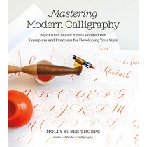 Mastering Modern Calligraphy: Beyond the Basics: 2,700+ Pointed Pen Exemplars and Exercises for Developing Your Style by Molly Suber Thorpe, 9781250206992