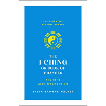 The I Ching or Book of Changes: A Guide to Life's Turning Points: The Essential Wisdom Library by Brian Browne Walker, 9781250209054