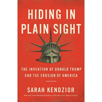 Hiding in Plain Sight: The Invention of Donald Trump and the Erosion of America by Sarah Kendzior, 9781250210715