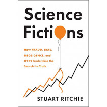 Science Fictions: How Fraud, Bias, Incompetence, and Hype Undermine the Search for Truth by Stuart Ritchie, 9781250222695