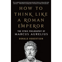 How to Think Like a Roman Emperor: The Stoic Philosophy of Marcus Aurelius by Donald Robertson, 9781250621436