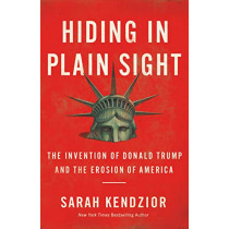 Hiding in Plain Sight: The Invention of Donald Trump and the Erosion of America by Sarah Kendzior, 9781250779403