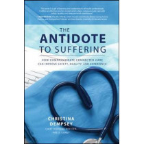 The Antidote to Suffering: How Compassionate Connected Care Can Improve Safety, Quality, and Experience by Christina Dempsey, 9781260116557