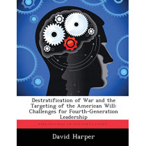 Destratification of War and the Targeting of the American Will: Challenges for Fourth-Generation Leadership by School of Biological Sciences David Harper, 9781288437900