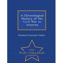 A Chronological History of the Civil War in America - War College Series by Richard Swainson Fisher, 9781297078224