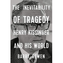 The Inevitability of Tragedy: Henry Kissinger and His World by Barry Gewen, 9781324004059
