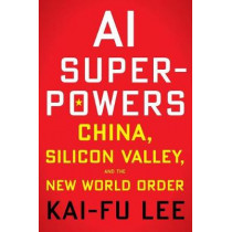 AI Superpowers: China, Silicon Valley, and the New World Order by Kai-Fu Lee, 9781328546395