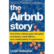 The Airbnb Story: How Three Ordinary Guys Disrupted an Industry, Made Billions . . . and Created Plenty of Controversy by Leigh Gallagher, 9781328745545