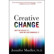 Creative Change: Why We Resist It... How We Can Embrace It by Jennifer Mueller, 9781328745668