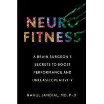 Neurofitness: A Brain Surgeon's Secrets to Boost Performance and Unleash Creativity by Rahul Jandial, 9781328969248