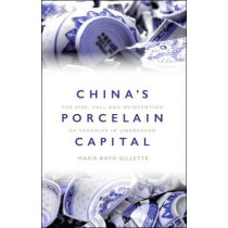 China's Porcelain Capital: The Rise, Fall and Reinvention of Ceramics in Jingdezhen by Maris Boyd Gillette, 9781350044821