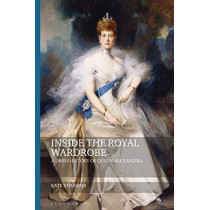 Inside the Royal Wardrobe: A Dress History of Queen Alexandra by Kate Strasdin, 9781350102347