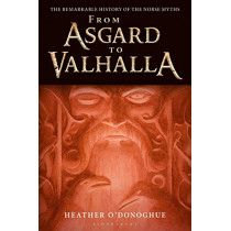From Asgard to Valhalla: The Remarkable History of the Norse Myths by Heather O'Donoghue, 9781350127395