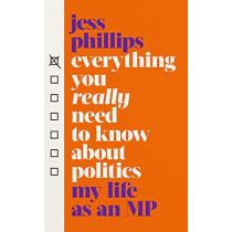 Everything You Really Need to Know About Politics: My Life as an MP by Jess Phillips, 9781398500907