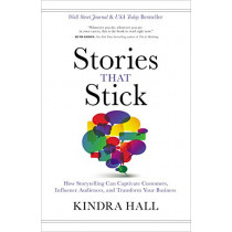 Stories That Stick: How Storytelling Can Captivate Customers, Influence Audiences, and Transform Your Business by Kindra Hall, 9781400211937