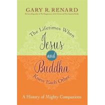 The Lifetimes When Jesus and Buddha Knew Each Other: A History of Mighty Companions by Gary R. Renard, 9781401923150