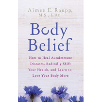 Body Belief: How to Heal Autoimmune Diseases, Radically Shift Your Health, and Learn to Love Your Body More by Aimee E. Raupp, 9781401953911