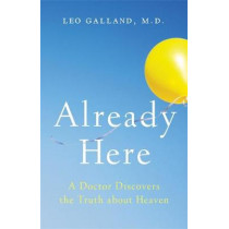 Already Here: A Doctor Discovers the Truth about Heaven by Dr Leo Galland, M.D., 9781401954161