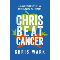 Chris Beat Cancer: A Comprehensive Plan for Healing Naturally by Chris Wark, 9781401956110