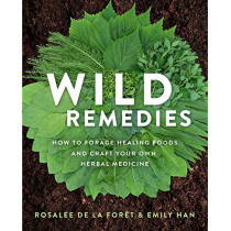 Wild Remedies: How to Forage Healing Foods and Craft Your Own Herbal Medicine by Rosalee De La Foret, 9781401956882