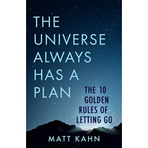 The Universe Always Has a Plan: The 10 Golden Rules of Letting Go by Matt Kahn, 9781401958091