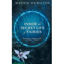 Inside the Secret Life of Fairies: Where Dreams Come True by Maggie Hamilton, 9781401958886