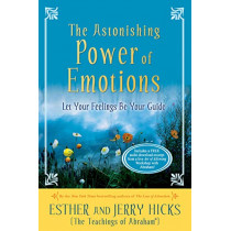 The Astonishing Power of Emotions: Let Your Feelings Be Your Guide by Esther Hicks, 9781401960162