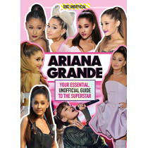 Ariana Grande 100% Unofficial: Your essential, unofficial guide book to the superstar, Ariana Grande by Malcolm Mackenzie, 9781405295956