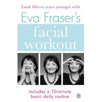 Eva Fraser's Facial Workout: Look Fifteen Years Younger with this Easy Daily Routine by Eva Fraser, 9781405933087