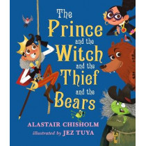 The Prince and the Witch and the Thief and the Bears by Alastair Chisholm, 9781406365139