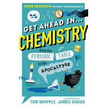 Get Ahead in ... CHEMISTRY: GCSE Revision without the boring bits, from the Periodic Table to the Apocalypse by Tom Whipple, 9781406388251