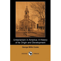 Unitarianism in America: A History of Its Origin and Development (Dodo Press) by George Willis Cooke, 9781406515008