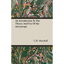 An Introduction To The Theory And Use Of the Microscope by C.R. Marshall, 9781406700251