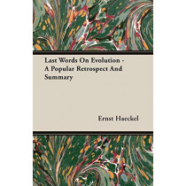 Last Words On Evolution; A Popular Retrospect And Summary by Ernst Haeckel, 9781406728637