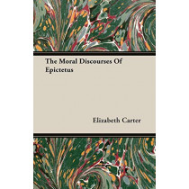 The Moral Discourses Of Epictetus by Elizabeth Carter, 9781406738650