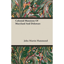 Colonial Mansions Of Maryland And Delaware by John Martin Hammond, 9781406759471