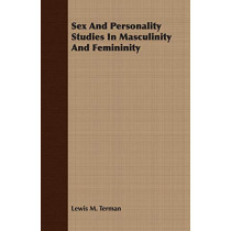 Sex And Personality Studies In Masculinity And Femininity by Lewis M. Terman, 9781406769548