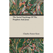 The Social Teachings Of The Prophets And Jesus by Charles Foster Kent, 9781406770551