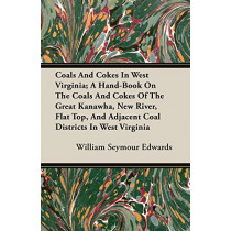 Coals And Cokes In West Virginia; A Hand-Book On The Coals And Cokes Of The Great Kanawha, New River, Flat Top, And Adjacent Coal Districts In West Virginia by William Seymour Edwards, 9781406781861