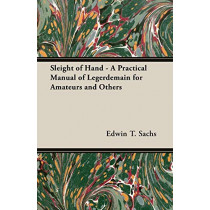 Sleight of Hand - A Practical Manual of Legerdemain for Amateurs and Others by Edwin T., Sachs, 9781406791501