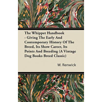 The Whippet Handbook - Giving The Early And Contemporary History Of The Breed, Its Show Career, Its Points And Breeding (A Vintage Dog Books Breed Classic) by W., Lewis Renwick, 9781406799279