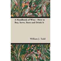 A Handbook of Wine - How to Buy, Serve, Store and Drink It by William, J. Todd, 9781406799507